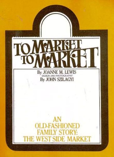 To Market to Market-- An Old-Fashioned Family Story: the West Side Market: Lewis, JoAnne M.