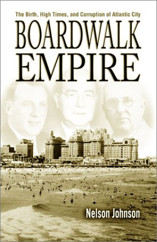 Boardwalk Empire: The Birth, High Times, and Corruption of Atlantic City: Johnson, Nelson