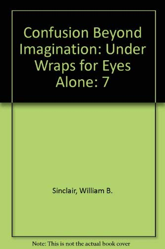 Confusion Beyond Imagination: Under Wraps for Eyes Alone (0937577138) by William B. Sinclair