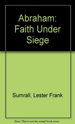 Abraham: Faith under Siege. FAITH Is a: Sumrall, Lester
