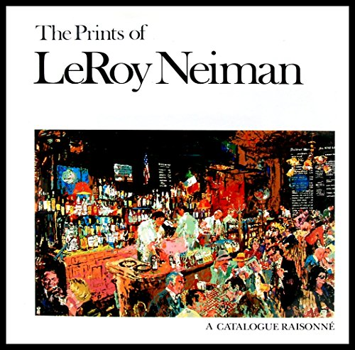 The Prints of LeRoy Neiman: A Catalogue Raisonne of Serigraphs, Lithographs, and Etchings