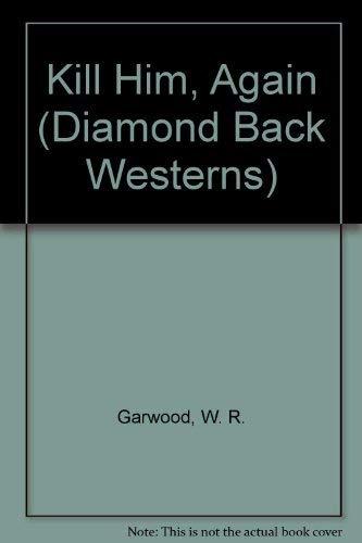Kill Him, Again (Diamond Back Westerns): Garwood, W. R.