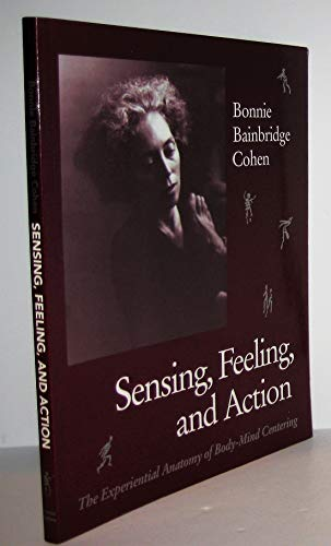 Sensing, Feeling, and Action: The Experiential Anatomy: Bonnie Bainbridge Cohen