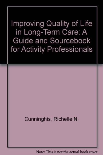 Improving Quality of Life in Long-Term Care: A Guide and Sourcebook for Activity Professionals: ...