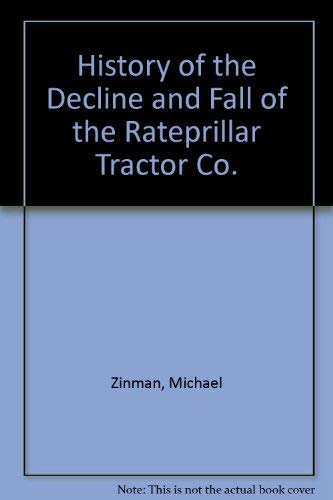 The History of the Decline & Fall of the Raterpillar Tractor Company A Modern Business Saga: ...