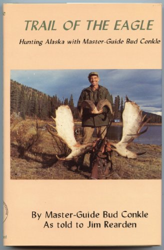 Trail of the Eagle: Hunting Alaska With Master Guide Bud Conkle (0937708240) by Jim Rearden