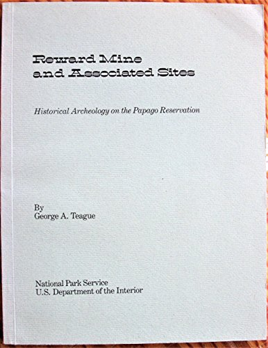 Reward Mine and Associated Sites: Historical Archeology on the Papago Reservation: Teague, George A...