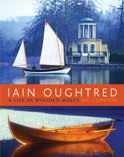 Iain Oughtred: A Life in Wooden Boats: Nic Compton