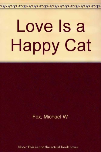 Love Is a Happy Cat: Fox, Michael W.