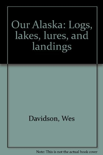 OUR ALASKA: LOGS, LAKES, LURES, AND LANDINGS: Davidson, Wes
