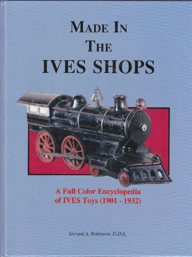 Made in the Ives Shops : a Full Color Encyclopedia of IVES Toys (1901-1932): Robinson, Gerard A.