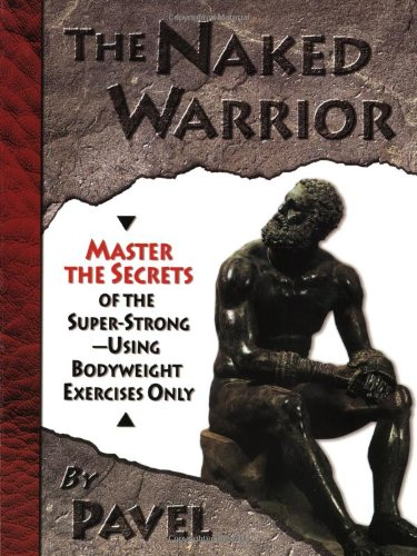 9780938045557: The Naked Warrior: Master the Secrets of the Super-Strong--Using Bodyweight Exercises Only