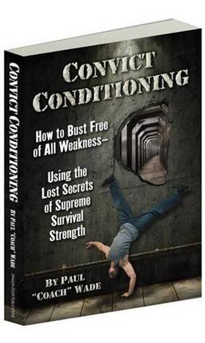 9780938045762: Convict Conditioning: How to Bust Free of All Weakness--Using the Lost Secrets of Supreme Survival Strength