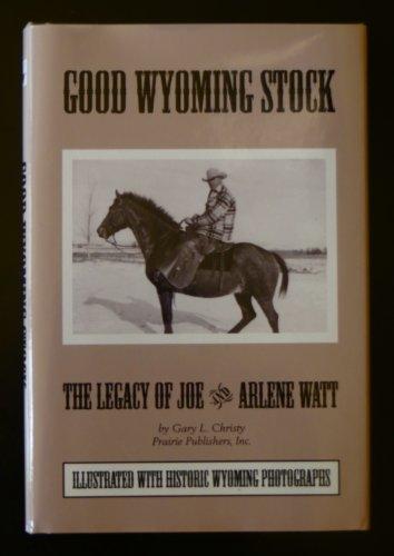 Good Wyoming Stock: The Legacy of Joe and Arlene Watt: Christy, Gary L.