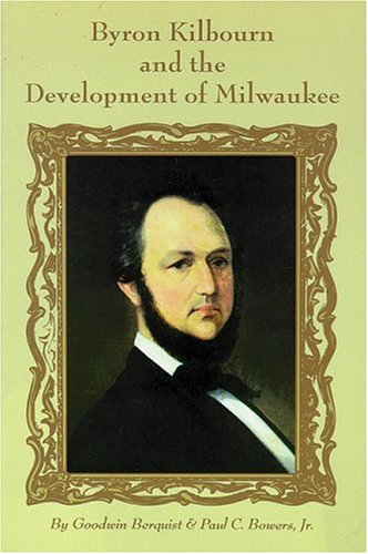 Byron Kilbourn and the Development of Milwaukee: Berquist, Goodwin; Bowers