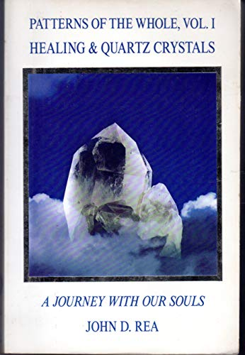 Patterns of the Whole Volume I: Healing and Quartz Crystals: Journey With Our Souls: Rea, John D.