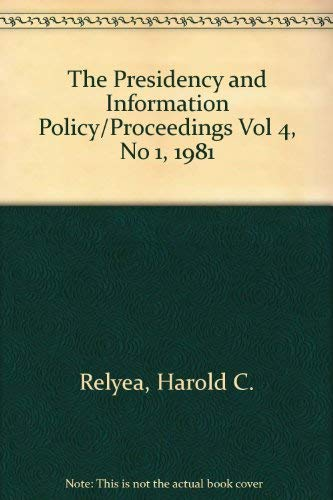 The Presidency and Information Policy/Proceedings Vol 4, No 1, 1981 Relyea, Harold C. and ...