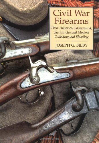 Civil War Firearms: Their Historical Background And Tactical Use: Bilby, Joseph G.
