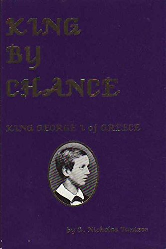 King by Chance: A Biographical Novel : King George I of Greece 1863-1913: Tantzos, G. Nicholas