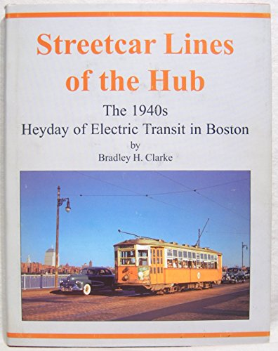 Streetcar Lines Of Hub: The 1940s - Heyday of Electric Transit in Boston: Clarke, Bradley H.
