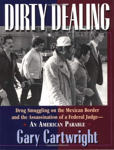 Dirty Dealing: Drug Smuggling on the Mexican Border and the Assassination of a Federal Judge--An ...