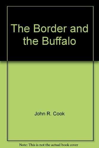 The Border and the Buffalo: An Untold Story of the Southwest Plains: Cook, John R.