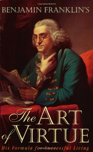 Benjamin Franklins The Art of Virtue: His