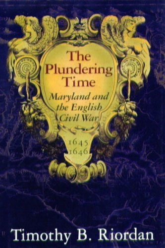 The Plundering Time, Maryland and the English Civil War 1645-1646: Riordan, Timothy B.