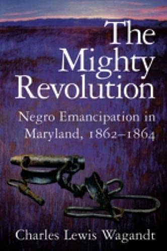 The Mighty Revolution: Negro Emancipation in Maryland, 1862--1864: Wagandt, Charles Lewis