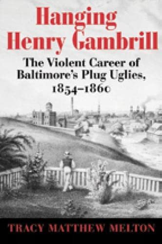 Hanging Henry Gambrill: The Violent Career of Baltimore's Plug Uglies, 1854-1860: Tracy Matthew...