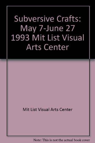 Subversive crafts: May 7-June 27, 1993, MIT List Visual Arts Center: n/a