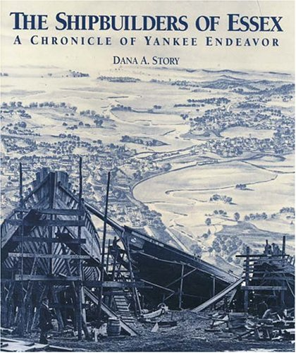 The Shipbuilders of Essex: A Chronicle of Yankee Endeavor: Story, Dana A.