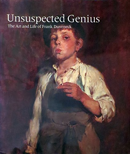Unsuspected Genius : The Art and Life of Frank Duveneck: Robert Neuhaus