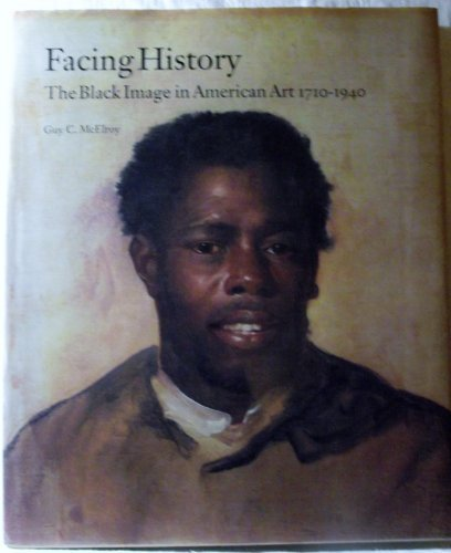 FACING HISTORY: THE BLACK IMAGE IN AMERICAN ART 1710-1940: McElroy, Guy C.