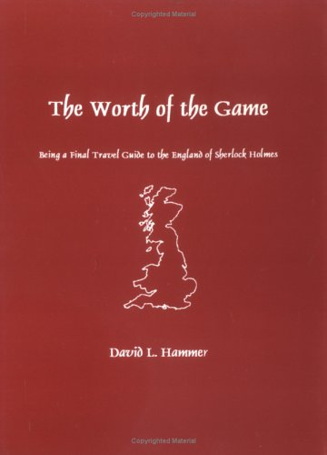 The Worth of the Game: Being a Final Travel Guide to the England of Sherlock Holmes