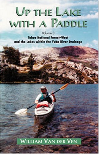 Up the Lake with a Paddle Vol. 3: Tahoe National Forest-West and the Lakes within the Yuba River ...