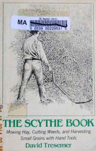 The Scythe Book : Mowing Hay, Cutting Weeds, and Harvesting Small Grains with Hand Tools