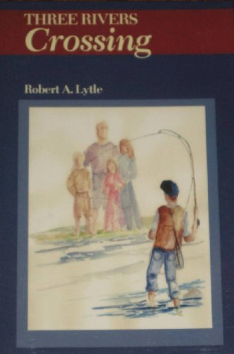 Three Rivers Crossing: Robert A. Lytle