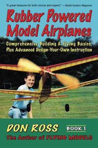 9780938716198: Rubber Powered Model Airplanes: Comprehensive Building & Flying Basics, Plus Advanced Design-Your-Own Instruction (Don Ross) (Volume 1)