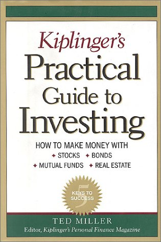 Kiplinger's Practical Guide to Investing: How to Make Money With Stocks, Bonds, Mutual Funds, Rea...