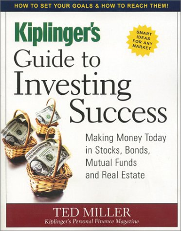 Kiplinger's Guide to Investing Success: Making Money Today in Stocks, Bonds, Mutual Funds and Real Estate (093872195X) by Ted Miller