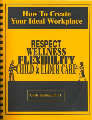 9780938795964: How to Create Your Ideal Workplace: Respect, Wellness, Flexibility, Child & Elder Care