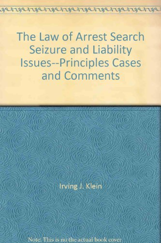 The law of arrest, search, seizure, and liability issues--principles, cases, and comments: Klein, ...