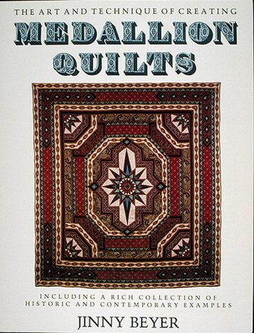 Medallion Quilts: The Art and Technique of Creating Medallion Quilts, Including a Rich Collection of Historic and Contemporary Examples (0939009021) by Jinny Beyer