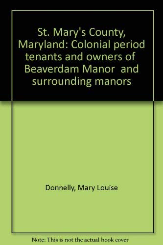 "St. Mary's County, Maryland: Colonial period tenants and owners of ""Beaverdam Manor"" and surrounding manors (0939142201) by Donnelly, Mary Louise"