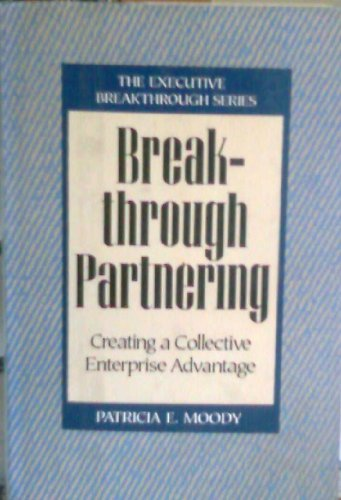 Breakthrough Partnering: Creating a Collective Enterprise Advantage [Hardcover: Moody, Patricia E.