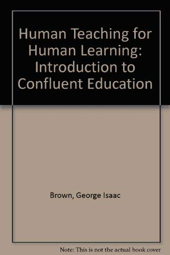 Human Teaching for Human Learning: An Introduction to Confluent Education: Brown, George I