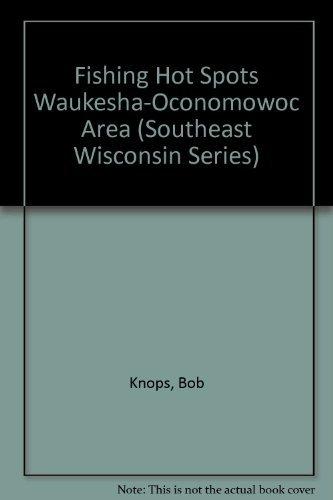 Fishing Hot Spots Waukesha-Oconomowoc Area (Southeast Wisconsin: Bob Knops