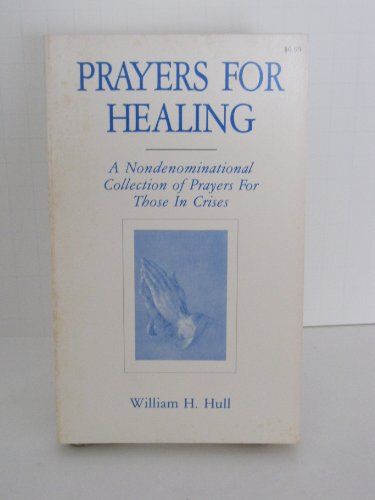 Prayers for healing: A nondenominational collection of prayers for those in crises: Hull, William H