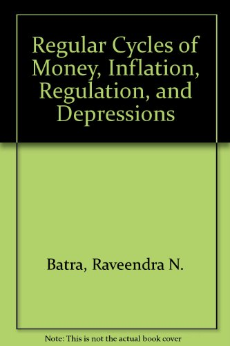 Regular Cycles of Money, Inflation, Regulation, and Depressions: Batra, Raveendra N.